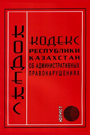 Кодекс Об Административных Правонарушениях Республики Казахстан